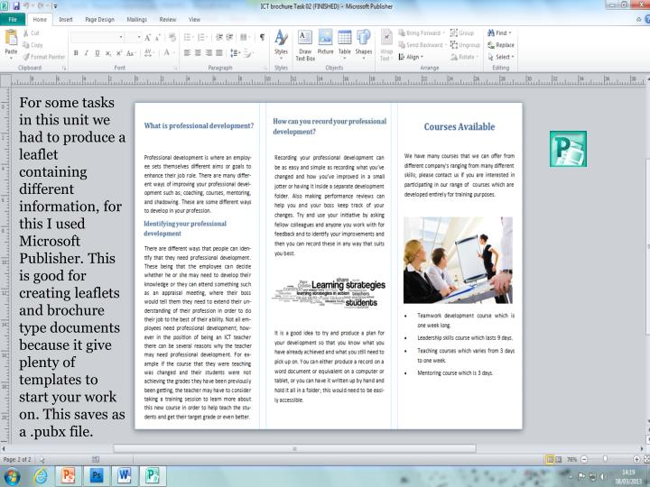 For some tasks in this unit we had to produce a leaflet containing different information, for this I used Microsoft Publisher. This is good for creating leaflets and brochure type documents because it give plenty of templates to start your work on. This saves as a .