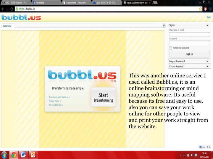 This was another online service I used called Bubbl.us, it is an online brainstorming or mind mapping software. Its useful because its free and easy to use, also you can save your work online for other people to view and print your work straight from the website.