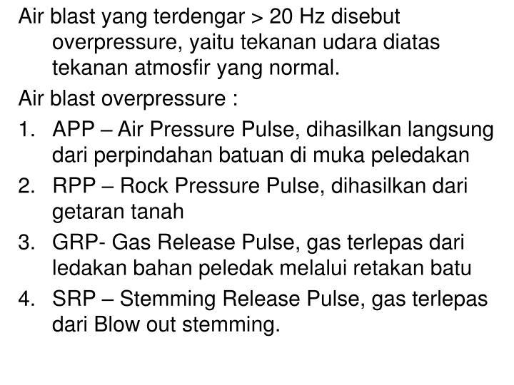 Air blast yang terdengar > 20 Hz disebut overpressure, yaitu tekanan udara diatas tekanan atmosfir yang normal.