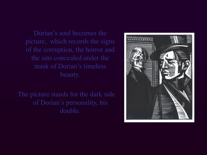 Dorian's soul becomes the picture,  which records the signs of the corruption, the horror and the sins concealed under the mask of Dorian's timeless beauty.