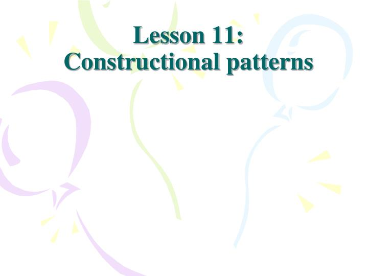 Lesson 11 constructional patterns