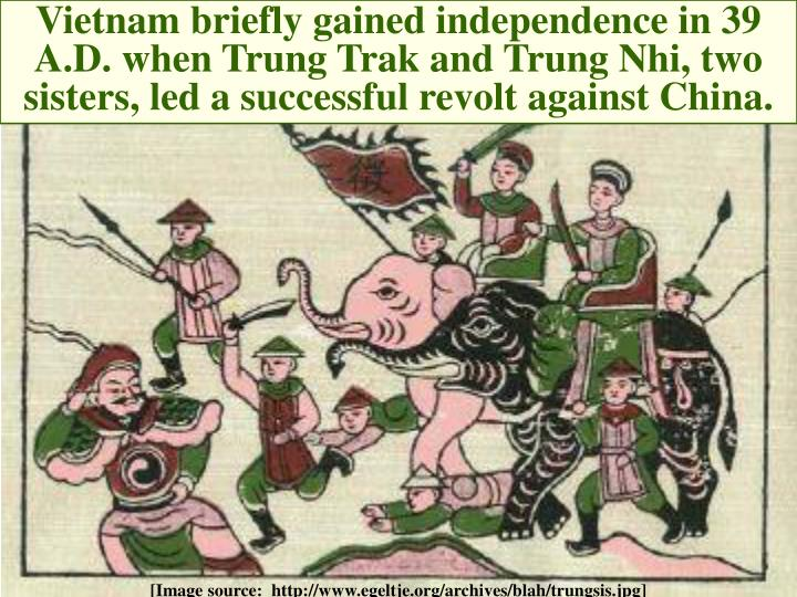 Vietnam briefly gained independence in 39 A.D. when Trung Trak and Trung Nhi, two sisters, led a successful revolt against China.