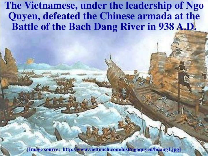 The Vietnamese, under the leadership of Ngo Quyen, defeated the Chinese armada at the Battle of the Bach Dang River in 938 A.D.
