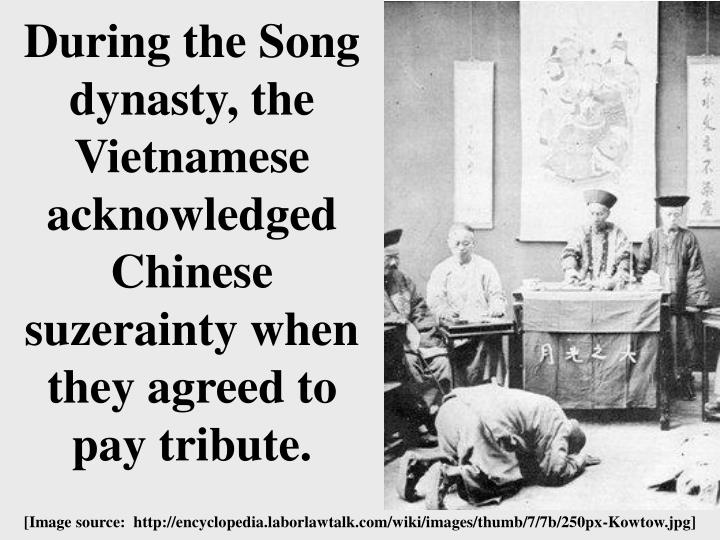 During the Song dynasty, the Vietnamese acknowledged Chinese suzerainty when they agreed to pay tribute.