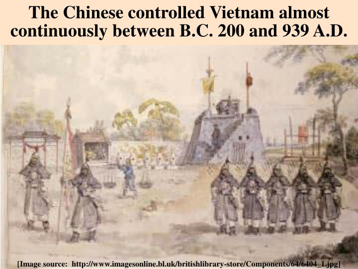 The Chinese controlled Vietnam almost continuously between B.C. 200 and 939 A.D.
