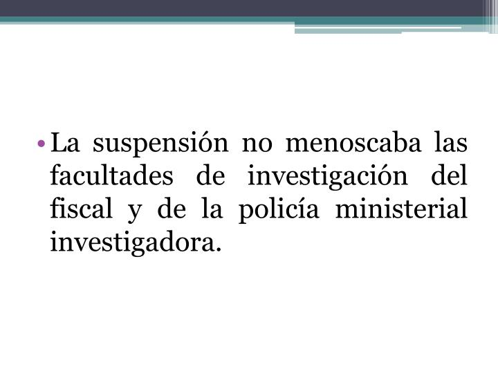 La suspensión no menoscaba las facultades de investigación del fiscal y de la policía ministerial investigadora.