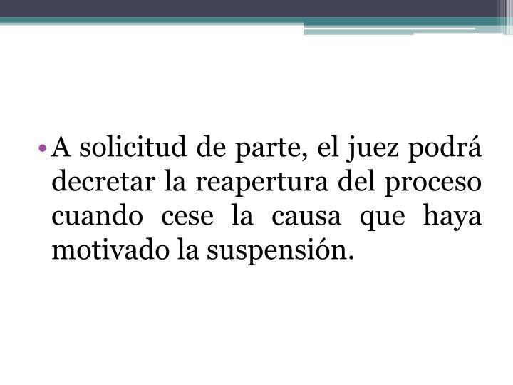 A solicitud de parte, el juez podrá decretar la reapertura del proceso cuando cese la causa que haya motivado la suspensión.
