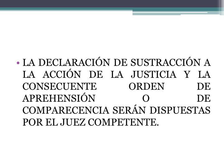 LA DECLARACIÓN DE SUSTRACCIÓN A LA ACCIÓN DE LA JUSTICIA Y LA CONSECUENTE ORDEN DE APREHENSIÓN O DE COMPARECENCIA SERÁN DISPUESTAS POR EL JUEZ COMPETENTE.