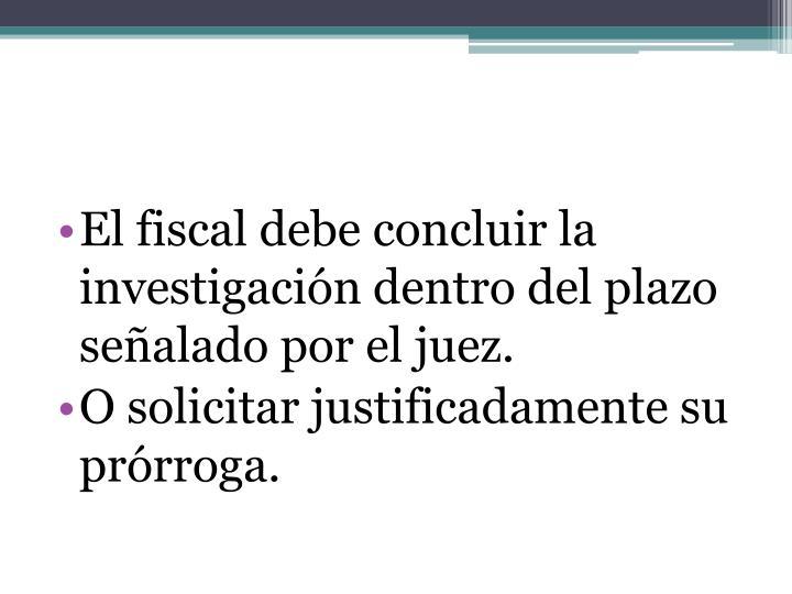 El fiscal debe concluir la investigación dentro del plazo señalado por el juez.