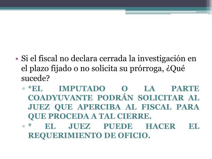 Si el fiscal no declara cerrada la investigación en el plazo fijado o no solicita su prórroga, ¿Qué sucede?