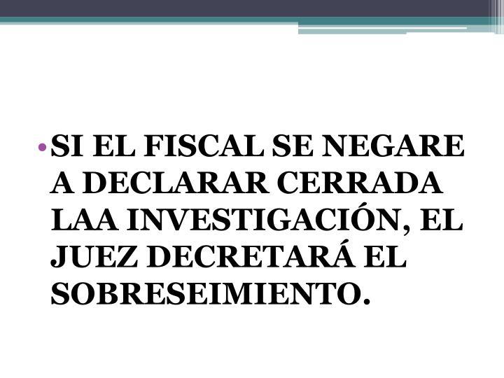 SI EL FISCAL SE NEGARE A DECLARAR CERRADA LAA INVESTIGACIÓN, EL JUEZ DECRETARÁ EL SOBRESEIMIENTO.