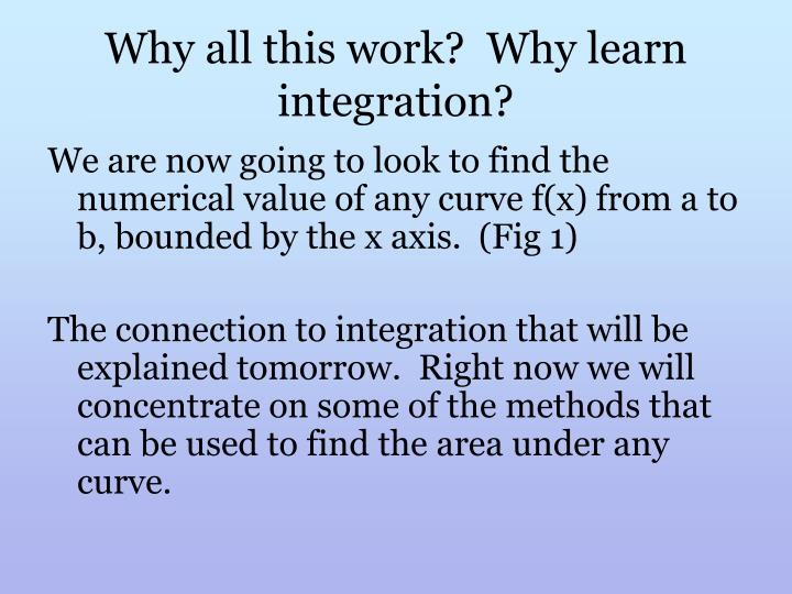 Why all this work?  Why learn integration?