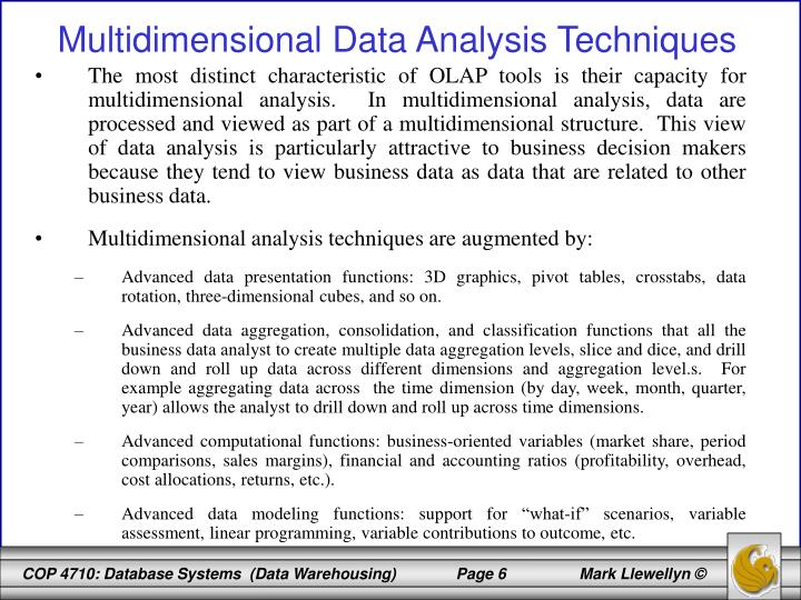 The most distinct characteristic of OLAP tools is their capacity for multidimensional analysis.  In multidimensional analysis, data are processed and viewed as part of a multidimensional structure.  This view of data analysis is particularly attractive to business decision makers because they tend to view business data as data that are related to other business data.