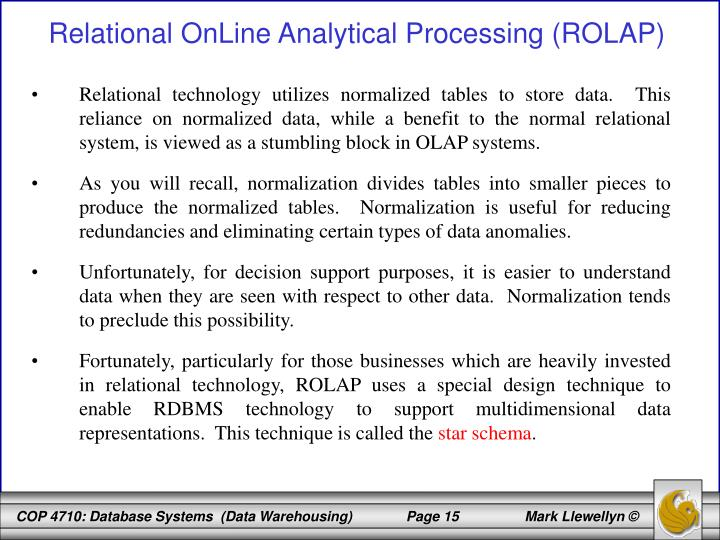 Relational technology utilizes normalized tables to store data.  This reliance on normalized data, while a benefit to the normal relational system, is viewed as a stumbling block in OLAP systems.