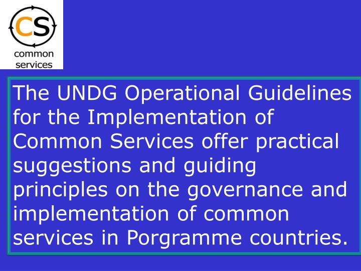 The UNDG Operational Guidelines for the Implementation of Common Services offer practical suggestions and guiding principles on the governance and implementation of common services in Porgramme countries.