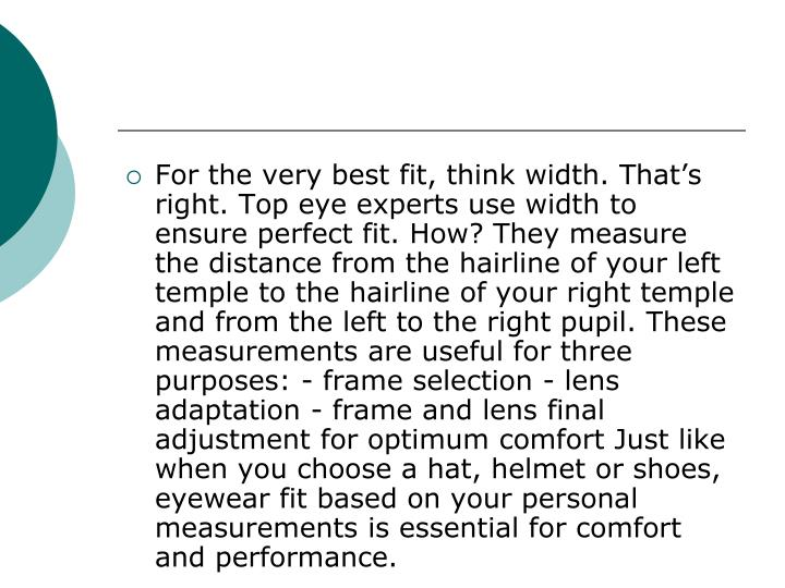 For the very best fit, think width. That's right. Top eye experts use width to ensure perfect fit. How? They measure the distance from the hairline of your left temple to the hairline of your right temple and from the left to the right pupil. These measurements are useful for three purposes: - frame selection - lens adaptation - frame and lens final adjustment for optimum comfort Just like when you choose a hat, helmet or shoes, eyewear fit based on your personal measurements is essential for comfort and performance.