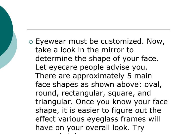Eyewear must be customized. Now, take a look in the mirror to determine the shape of your face. Let eyecare people advise you. There are approximately 5 main face shapes as shown above: oval, round, rectangular, square, and triangular. Once you know your face shape, it is easier to figure out the effect various eyeglass frames will have on your overall look. Try several styles.