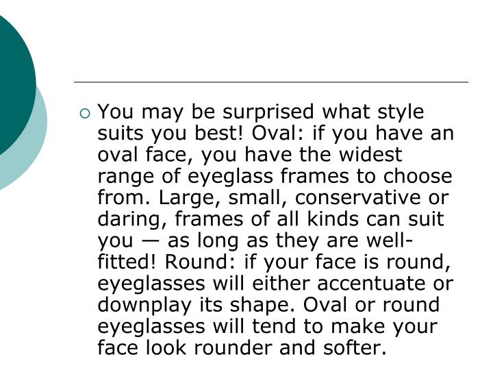 You may be surprised what style suits you best! Oval: if you have an oval face, you have the widest range of eyeglass frames to choose from. Large, small, conservative or daring, frames of all kinds can suit you — as long as they are well-fitted! Round: if your face is round, eyeglasses will either accentuate or downplay its shape. Oval or round eyeglasses will tend to make your face look rounder and softer.