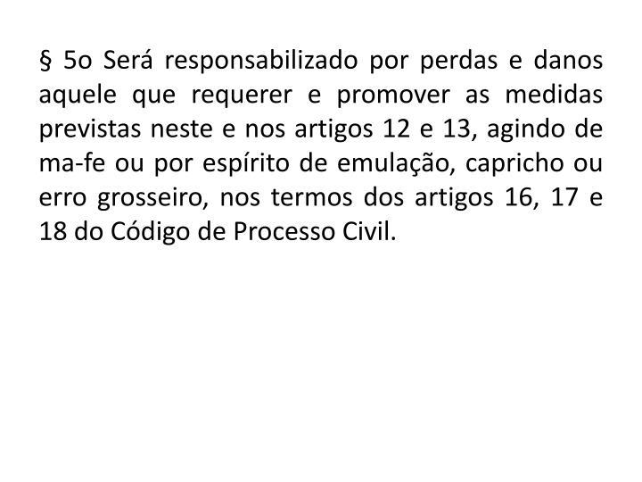 § 5o Será responsabilizado por perdas e danos aquele que requerer e promover as medidas previstas neste e nos artigos 12 e 13, agindo de