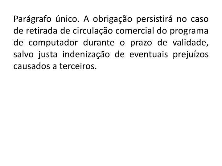 Parágrafo único. A obrigação persistirá no caso de retirada de circulação comercial do programa de