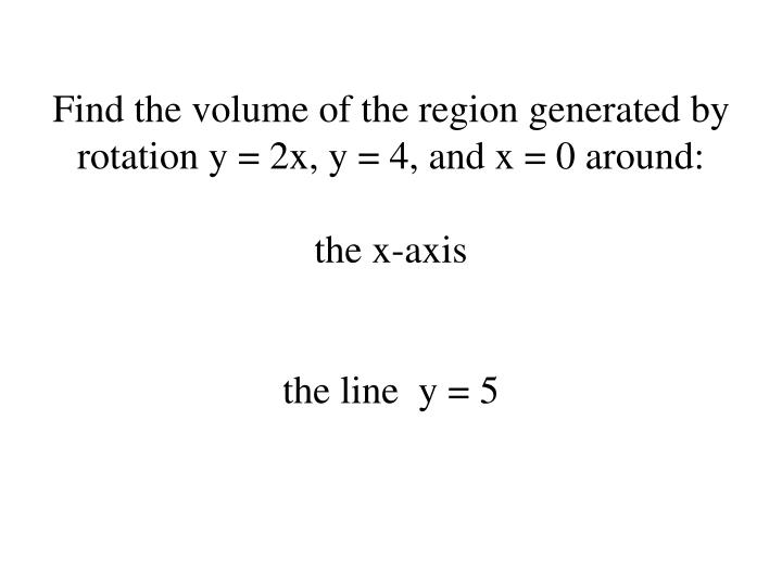 Find the volume of the region generated by rotation y = 2x, y = 4, and x = 0 around: