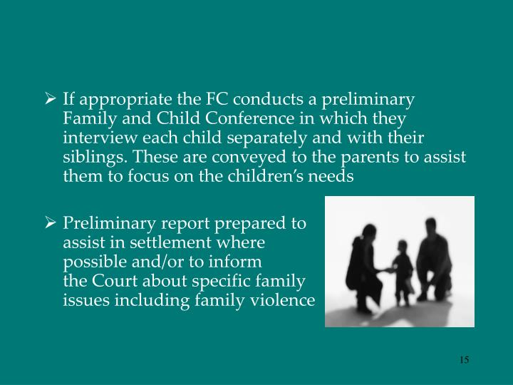 If appropriate the FC conducts a preliminary Family and Child Conference in which they interview each child separately and with their siblings. These are conveyed to the parents to assist them to focus on the children's needs