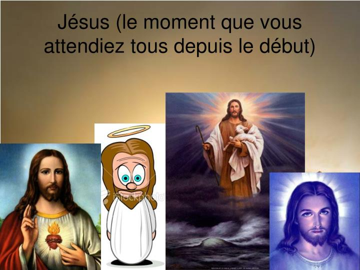 Jésus (le moment que vous attendiez tous depuis le début)