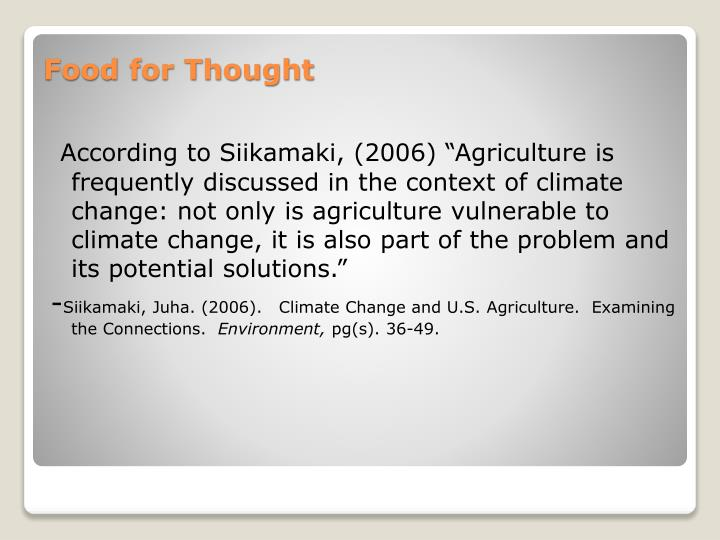 "According to Siikamaki, (2006) ""Agriculture is frequently discussed in the context of climate change: not only is agriculture vulnerable to climate change, it is also part of the problem and its potential solutions."""