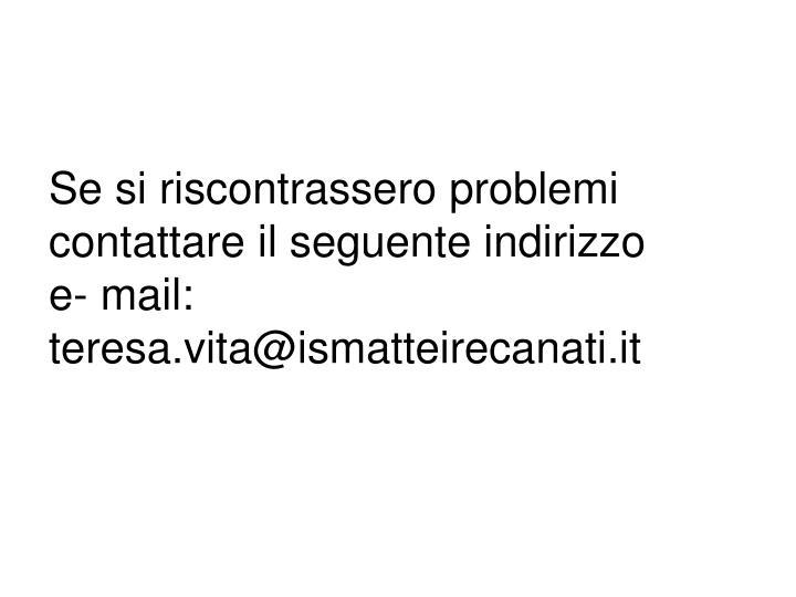Se si riscontrassero problemi contattare il seguente indirizzo      e- mail: