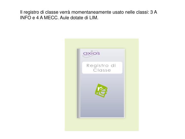 Il registro di classe verrà momentaneamente usato nelle classi: 3 A INFO e 4 A MECC. Aule dotate di LIM.
