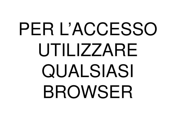 PER L'ACCESSO UTILIZZARE QUALSIASI BROWSER