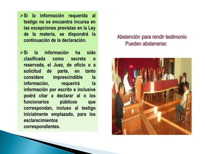 Si la información requerida al testigo no se encuentra incursa en las excepciones previstas en la Ley de la materia, se dispondrá la continuación de la declaración.