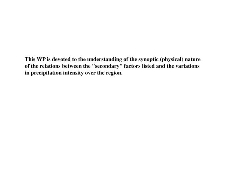 "This WP is devoted to the understanding of the synoptic (physical) nature of the relations between the ""secondary"" factors listed and the variations in precipitation intensity over the region."