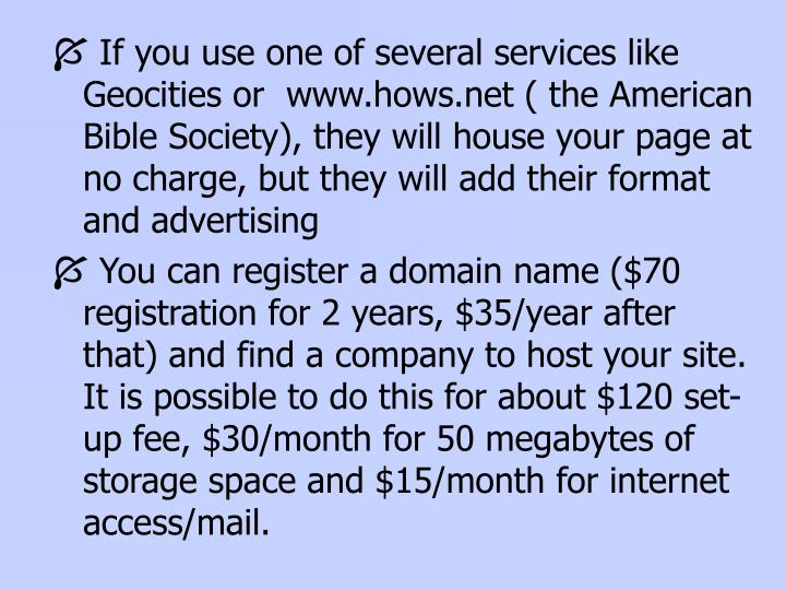 If you use one of several services like Geocities or  www.hows.net ( the American Bible Society), they will house your page at no charge, but they will add their format and advertising