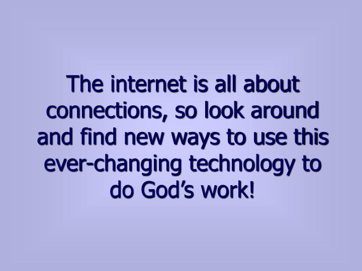 The internet is all about connections, so look around and find new ways to use this ever-changing technology to do God's work!