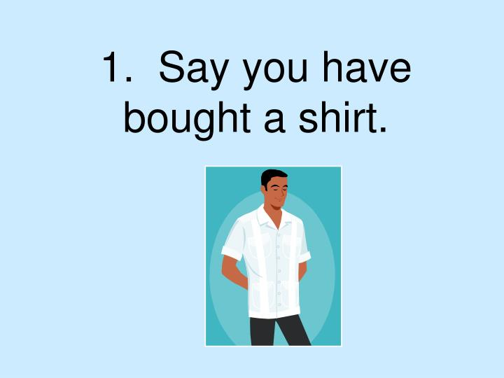 1.  Say you have bought a shirt.