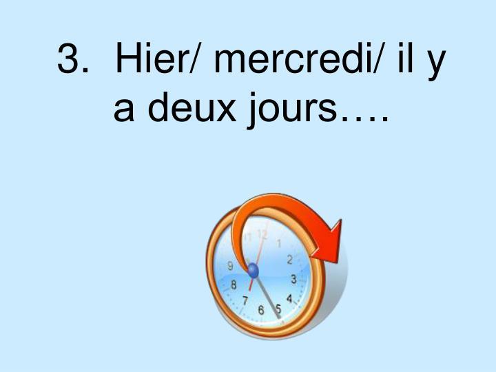 3.  Hier/ mercredi/ il y a deux jours….