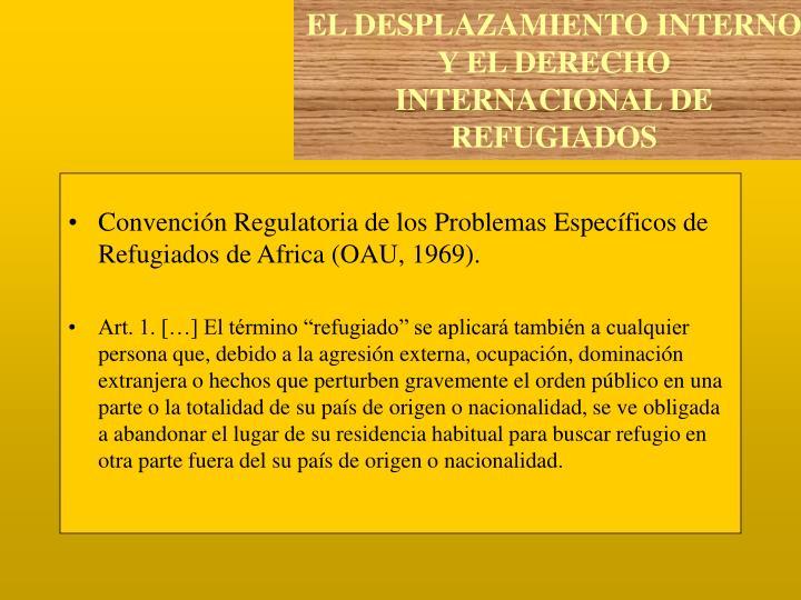 Convención Regulatoria de los Problemas Específicos de Refugiados de Africa (OAU, 1969).