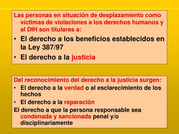 Las personas en situación de desplazamiento como víctimas de violaciones a los derechos humanos y al DIH son titulares a: