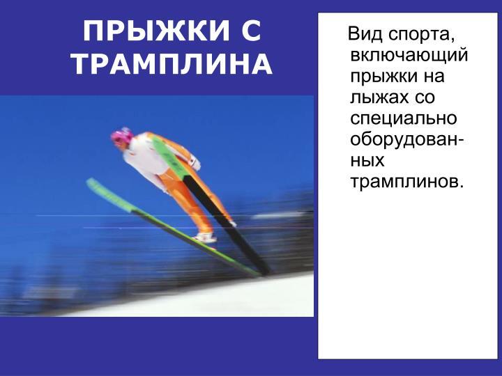 Вид спорта, включающий прыжки на лыжах со специально оборудован-ных трамплинов.