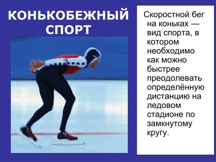 Скоростной бег на коньках —вид спорта, в котором необходимо как можно быстрее преодолевать определённую дистанцию на ледовом стадионе по замкнутому кругу.
