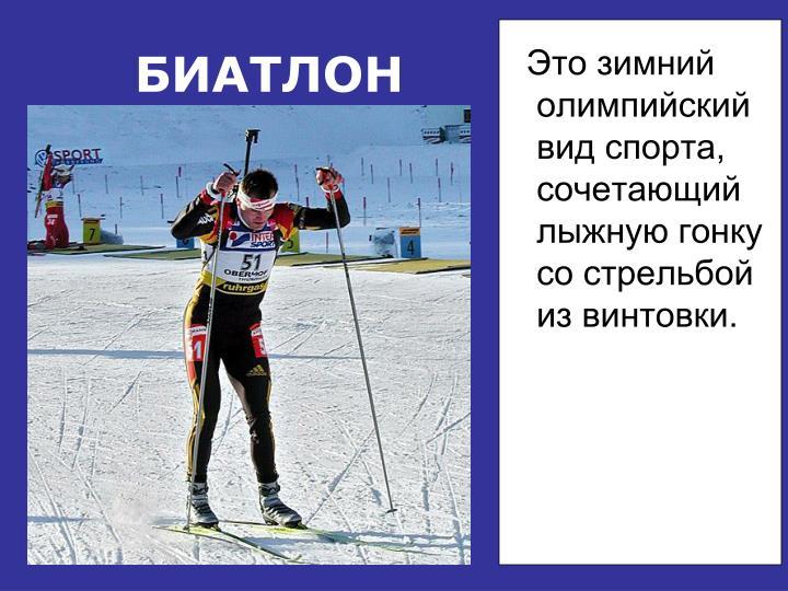 Это зимний олимпийский вид спорта, сочетающий лыжную гонку со стрельбой из винтовки.