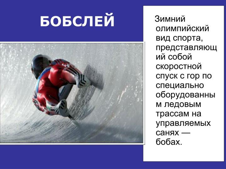 Зимний олимпийский вид спорта, представляющий собой скоростной спуск с гор по специально оборудованным ледовым трассам на управляемых санях — бобах.
