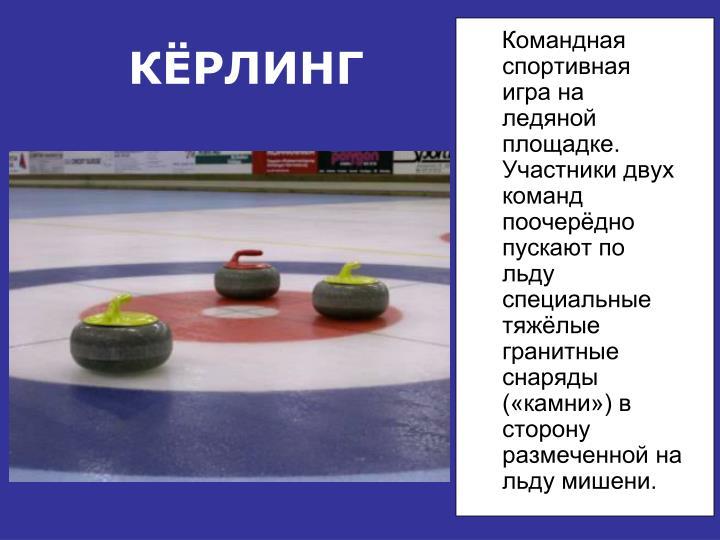 Командная спортивная игра на ледяной площадке. Участники двух команд поочерёдно пускают по льду специальные тяжёлые гранитные снаряды («камни») в сторону размеченной на льду мишени.