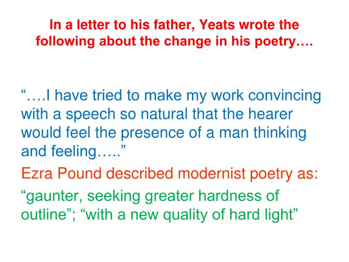 In a letter to his father, Yeats wrote the following about the change in his poetry….