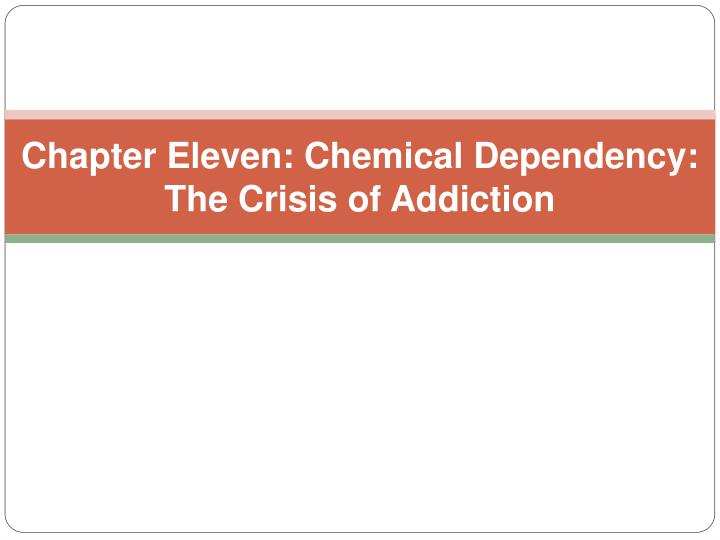 Chapter eleven chemical dependency the crisis of addiction