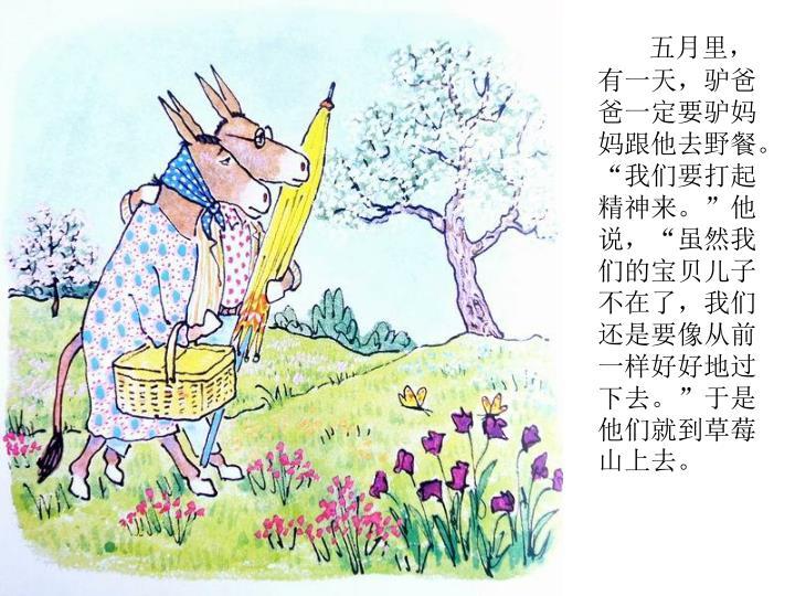 """五月里,有一天,驴爸爸一定要驴妈妈跟他去野餐。""""我们要打起精神来。""""他说,""""虽然我们的宝贝儿子不在了,我们还是要像从前一样好好地过下去。""""于是他们就到草莓山上去。"""