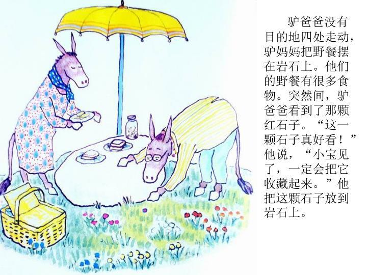 """驴爸爸没有目的地四处走动,驴妈妈把野餐摆在岩石上。他们的野餐有很多食物。突然间,驴爸爸看到了那颗红石子。""""这一颗石子真好看!""""他说,""""小宝见了,一定会把它收藏起来。""""他把这颗石子放到岩石上。"""