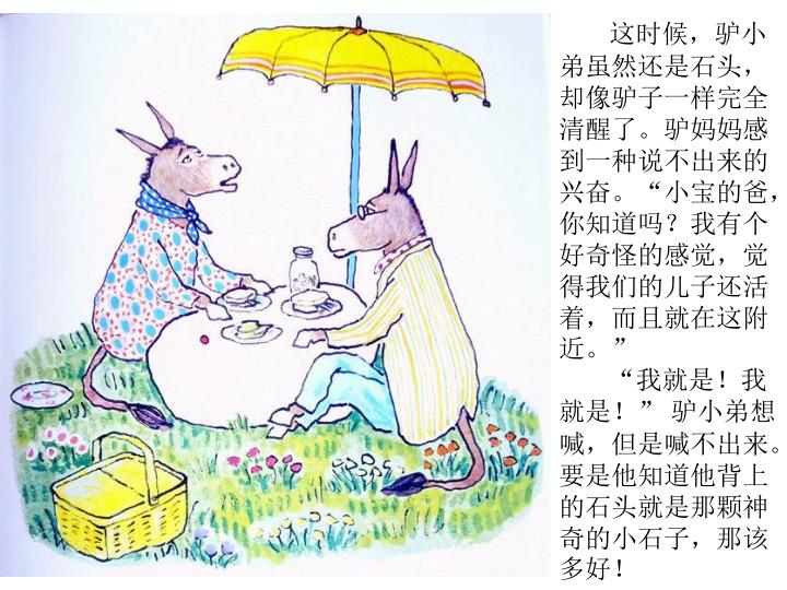 """这时候,驴小弟虽然还是石头,却像驴子一样完全清醒了。驴妈妈感到一种说不出来的兴奋。""""小宝的爸,你知道吗?我有个好奇怪的感觉,觉得我们的儿子还活着,而且就在这附近。"""""""