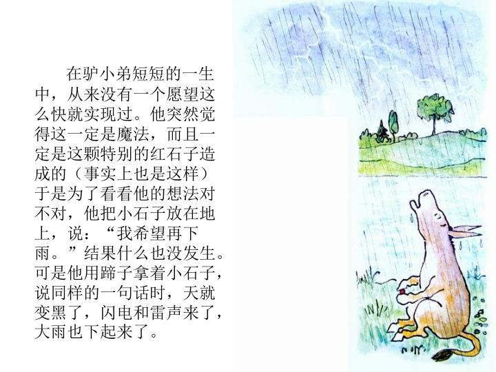 """在驴小弟短短的一生中,从来没有一个愿望这么快就实现过。他突然觉得这一定是魔法,而且一定是这颗特别的红石子造成的(事实上也是这样)于是为了看看他的想法对不对,他把小石子放在地上,说:""""我希望再下雨。""""结果什么也没发生。可是他用蹄子拿着小石子,说同样的一句话时,天就变黑了,闪电和雷声来了,大雨也下起来了。"""